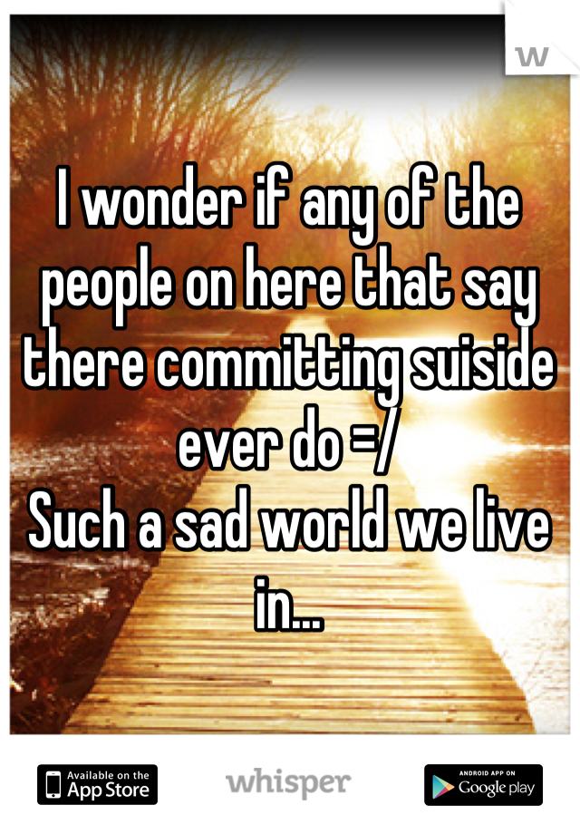 I wonder if any of the people on here that say there committing suiside ever do =/  Such a sad world we live in...