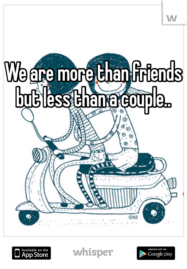 We are more than friends but less than a couple..