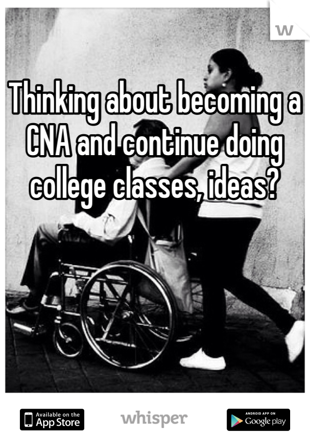 Thinking about becoming a CNA and continue doing college classes, ideas?