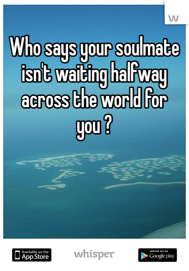Who says your soulmate isn't waiting halfway across the world for you ?