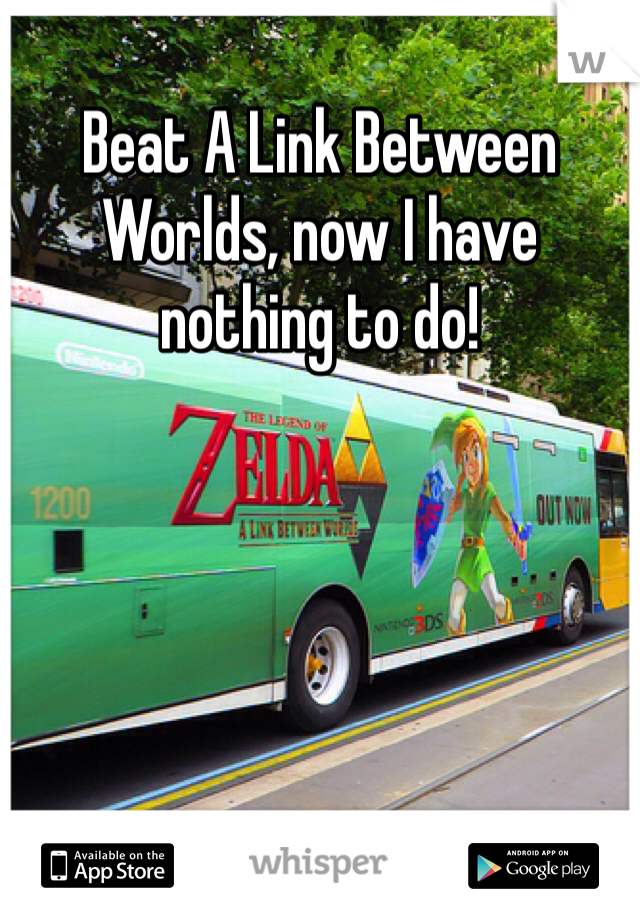 Beat A Link Between Worlds, now I have nothing to do!