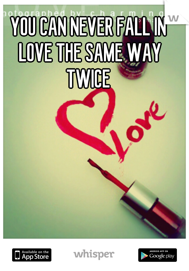 YOU CAN NEVER FALL IN LOVE THE SAME WAY TWICE