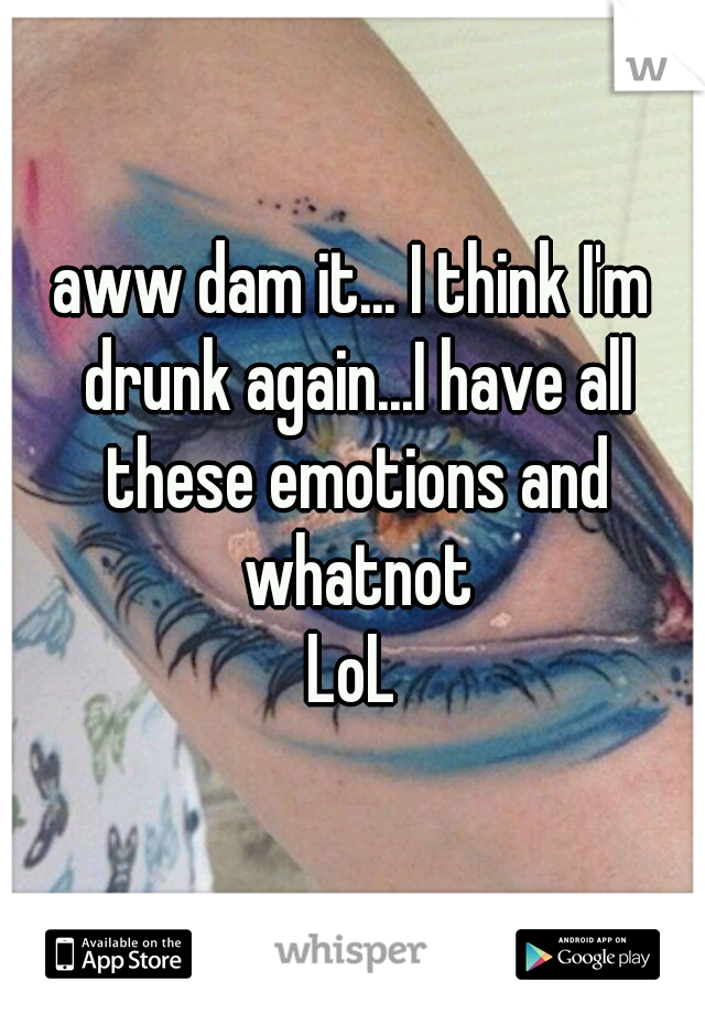 aww dam it... I think I'm drunk again...I have all these emotions and whatnot LoL