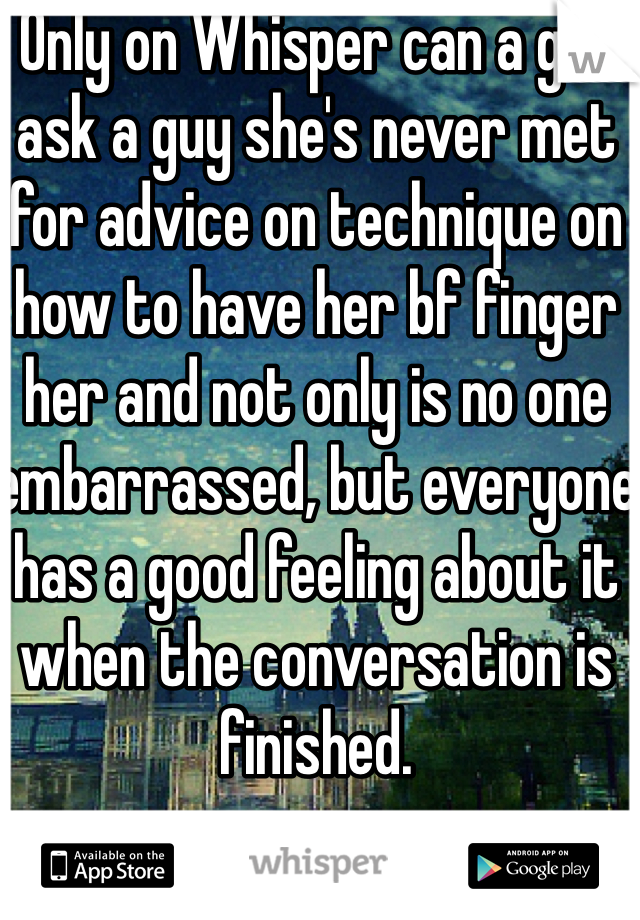 Only on Whisper can a girl ask a guy she's never met for advice on technique on how to have her bf finger her and not only is no one embarrassed, but everyone has a good feeling about it when the conversation is finished.