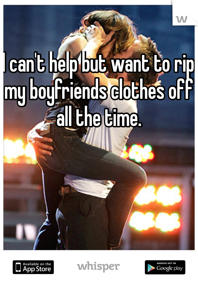 I can't help but want to rip my boyfriends clothes off all the time.