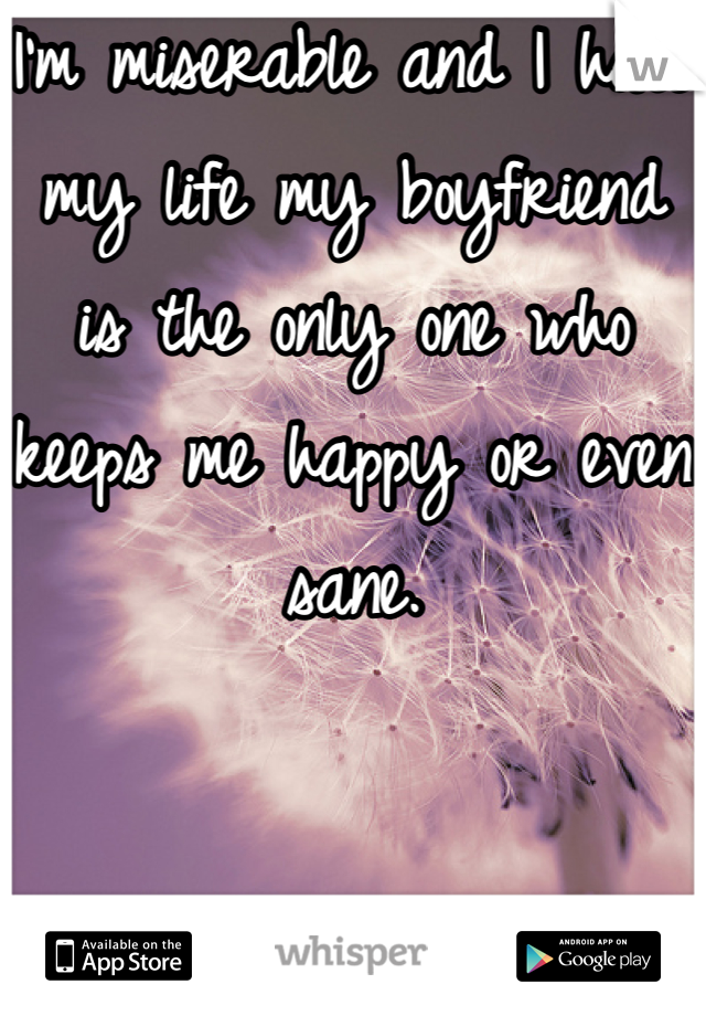 I'm miserable and I hate my life my boyfriend  is the only one who keeps me happy or even sane.