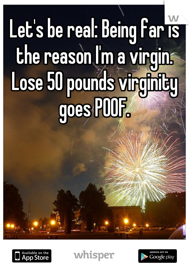 Let's be real: Being far is the reason I'm a virgin. Lose 50 pounds virginity goes POOF.
