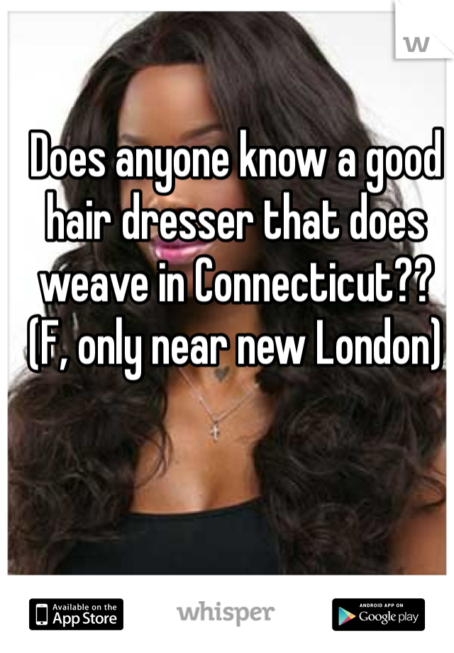 Does anyone know a good hair dresser that does weave in Connecticut?? (F, only near new London)