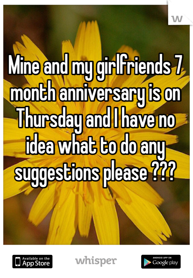 Mine and my girlfriends 7 month anniversary is on Thursday and I have no idea what to do any suggestions please ???