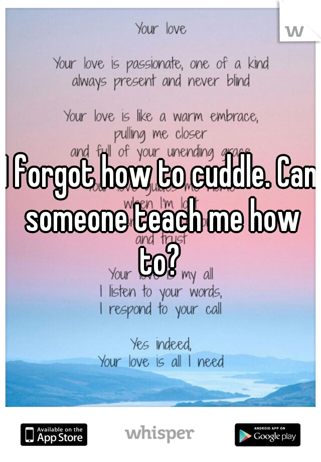 I forgot how to cuddle. Can someone teach me how to?