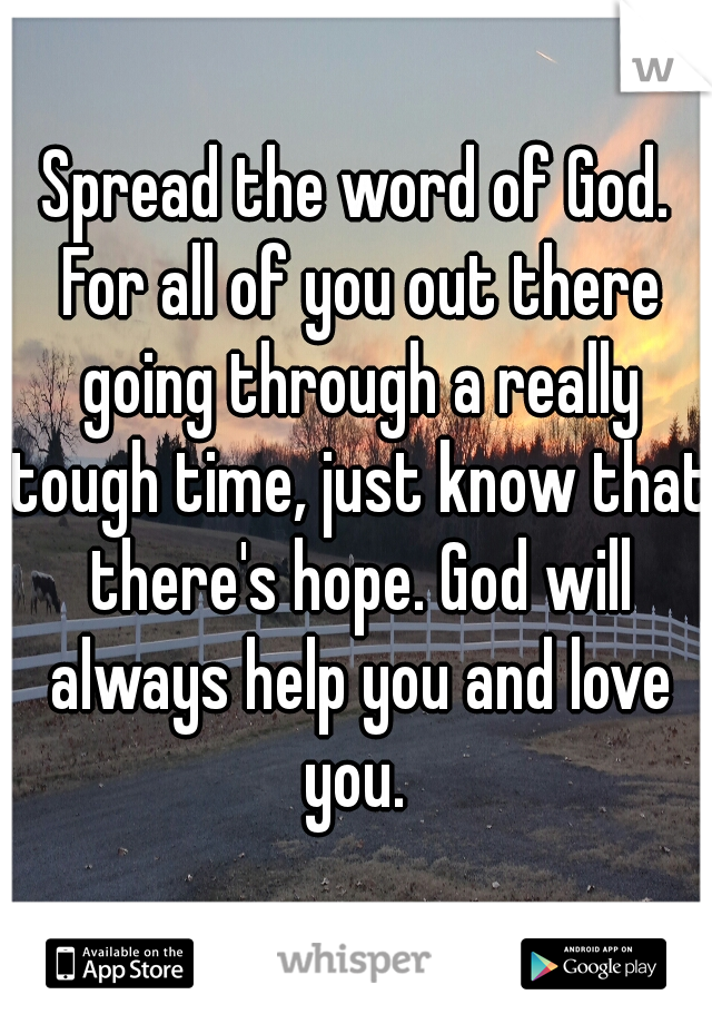 Spread the word of God. For all of you out there going through a really tough time, just know that there's hope. God will always help you and love you.