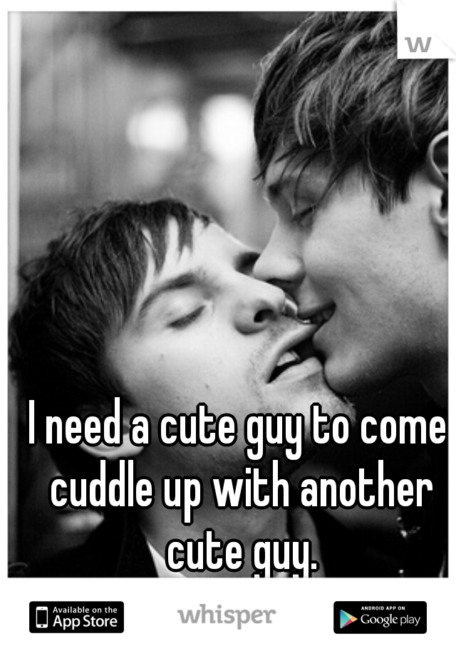 I need a cute guy to come cuddle up with another cute guy.
