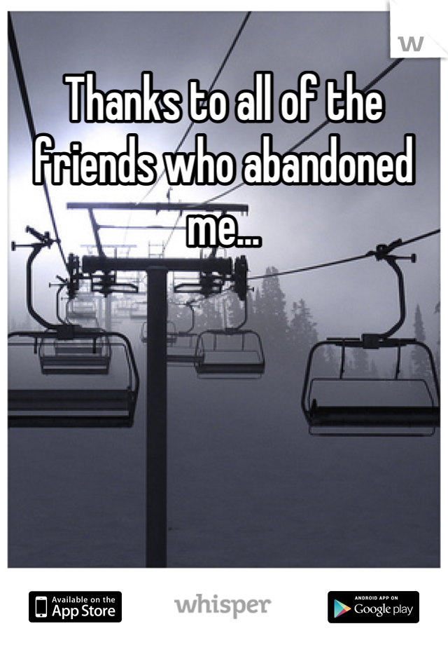 Thanks to all of the friends who abandoned me...
