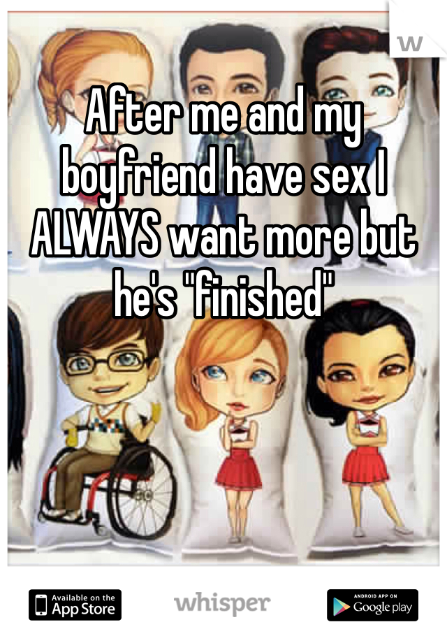 """After me and my boyfriend have sex I ALWAYS want more but he's """"finished"""""""