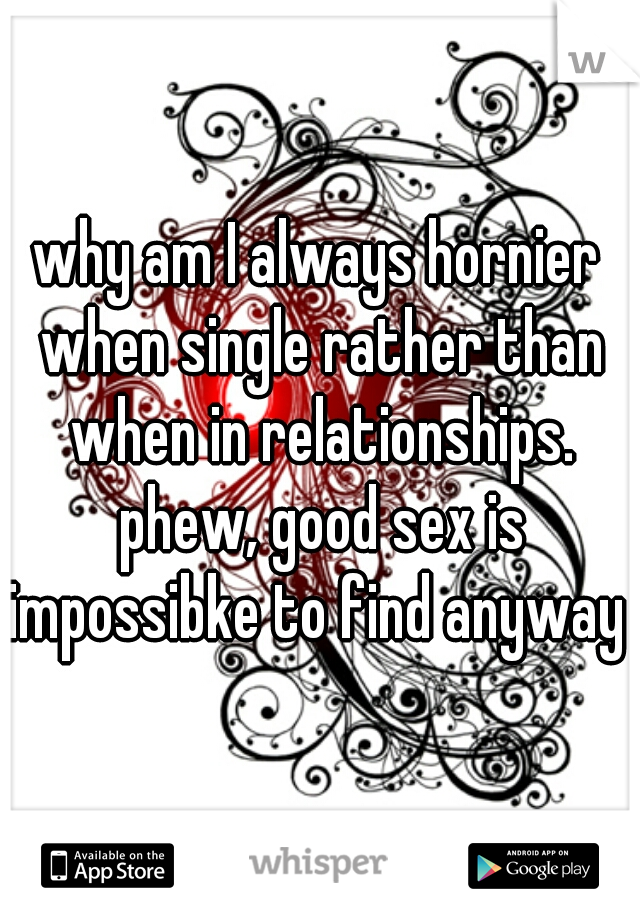 why am I always hornier when single rather than when in relationships. phew, good sex is impossibke to find anyway