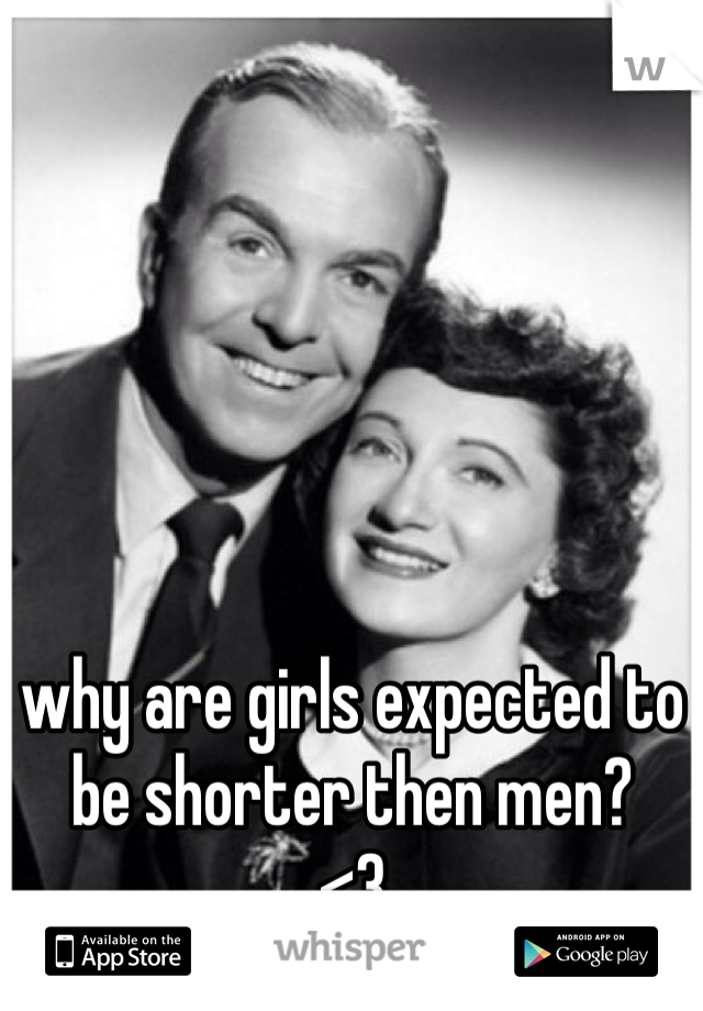 why are girls expected to be shorter then men? <3