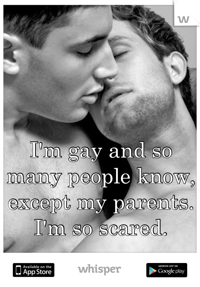 I'm gay and so many people know, except my parents. I'm so scared.