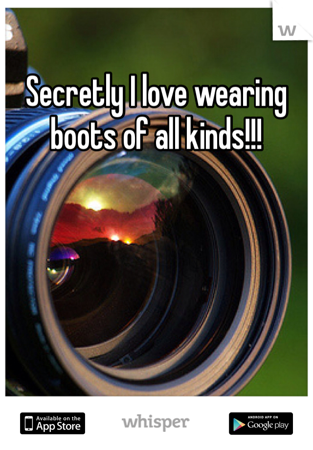 Secretly I love wearing boots of all kinds!!!