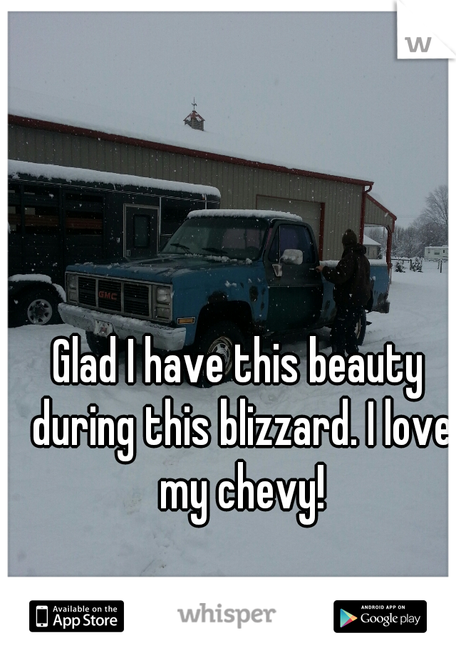 Glad I have this beauty during this blizzard. I love my chevy!
