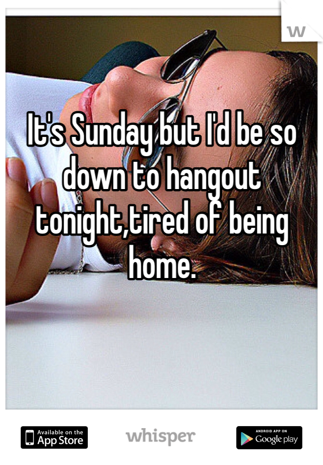 It's Sunday but I'd be so down to hangout tonight,tired of being home.