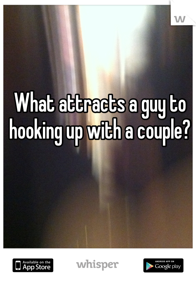 What attracts a guy to hooking up with a couple?