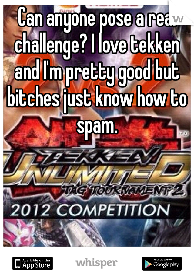 Can anyone pose a real challenge? I love tekken and I'm pretty good but bitches just know how to spam.