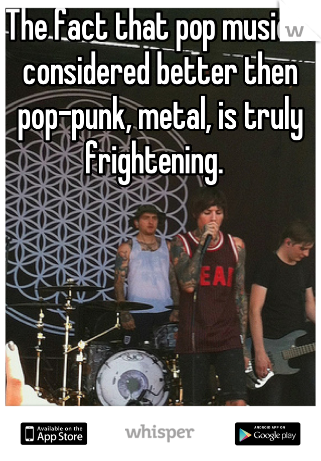 The fact that pop music is considered better then pop-punk, metal, is truly frightening.