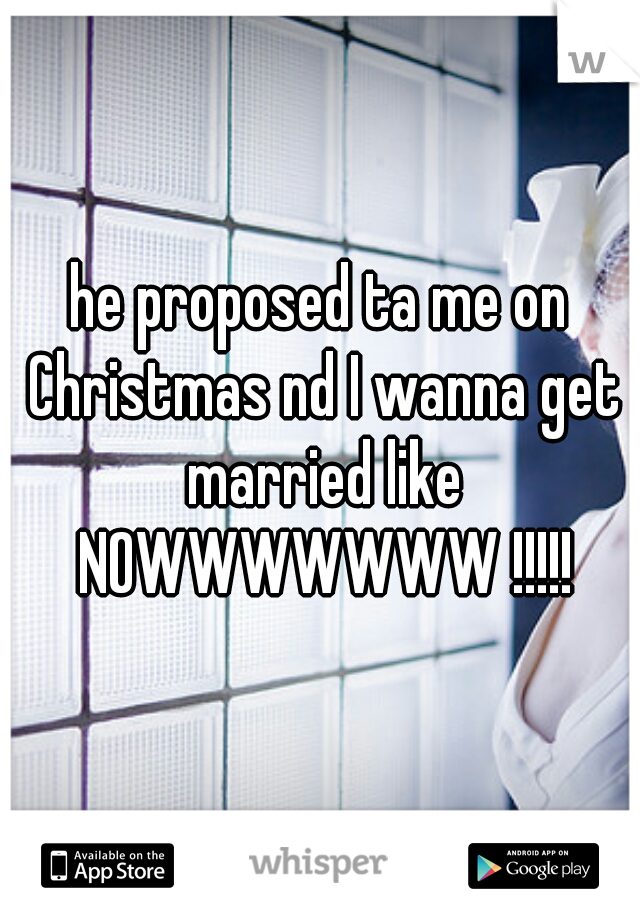 he proposed ta me on Christmas nd I wanna get married like NOWWWWWWW !!!!!
