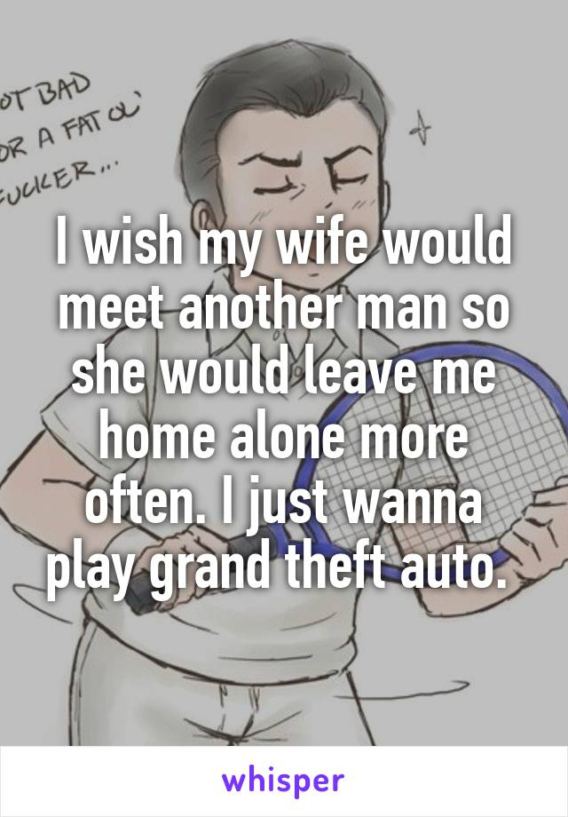 I wish my wife would meet another man so she would leave me home alone more often. I just wanna play grand theft auto.