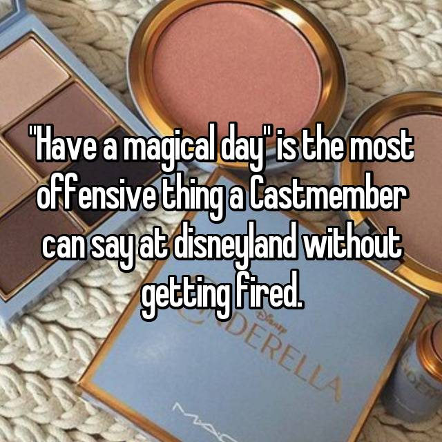 """Have a magical day"" is the most offensive thing a Castmember can say at disneyland without getting fired."