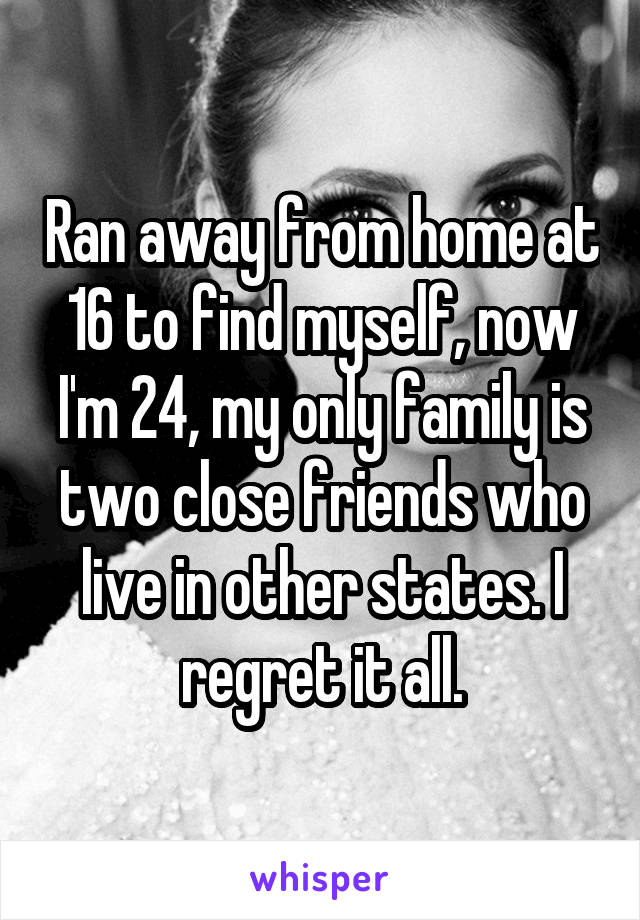 Ran away from home at 16 to find myself, now I'm 24, my only family is two close friends who live in other states. I regret it all.