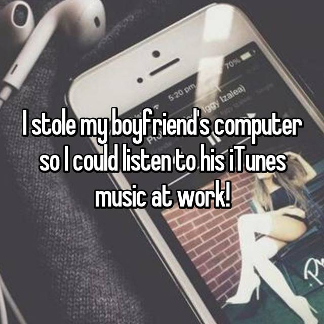 I stole my boyfriend's computer so I could listen to his iTunes music at work!