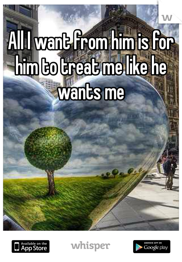 All I want from him is for him to treat me like he wants me