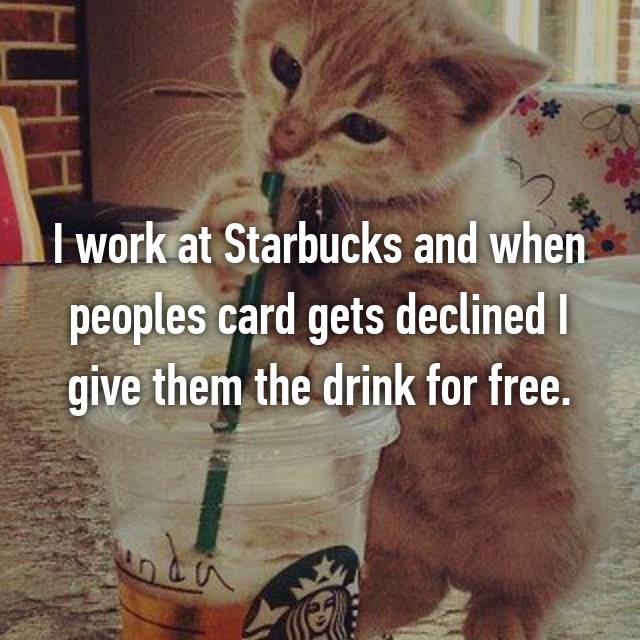 I work at Starbucks and when peoples card gets declined I give them the drink for free.