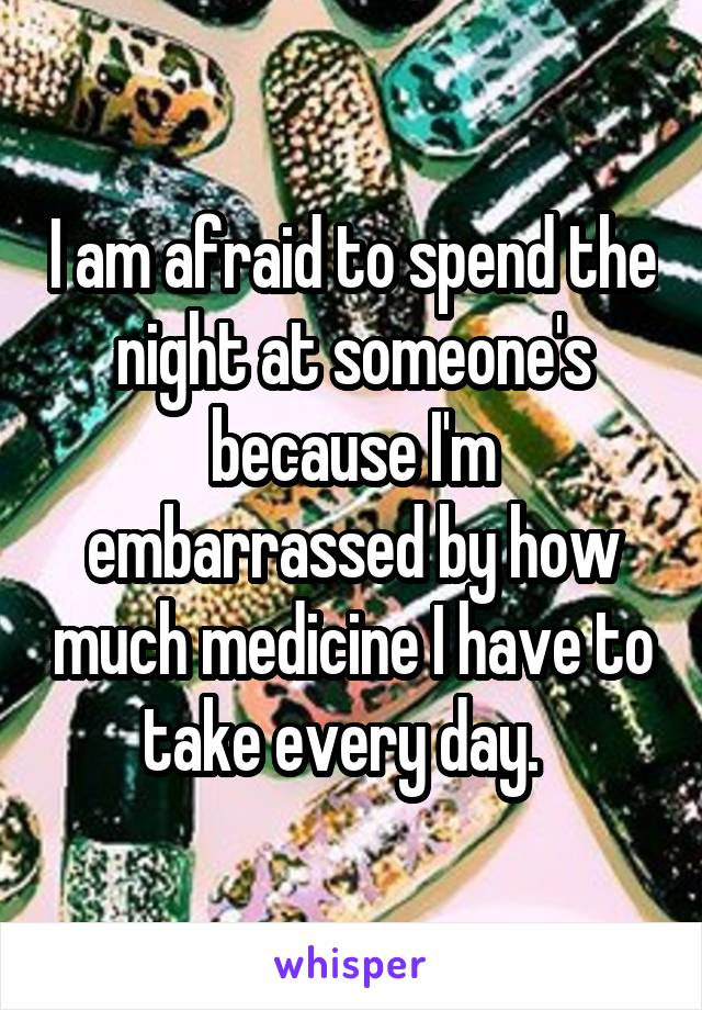 I am afraid to spend the night at someone's because I'm embarrassed by how much medicine I have to take every day.