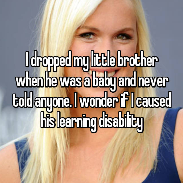I dropped my little brother when he was a baby and never told anyone. I wonder if I caused his learning disability