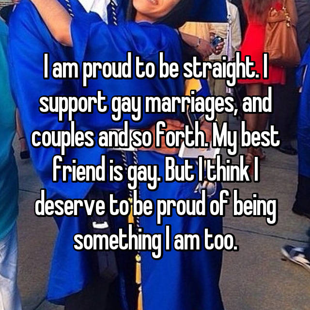 I am proud to be straight. I support gay marriages, and couples and so forth. My best friend is gay. But I think I deserve to be proud of being something I am too.