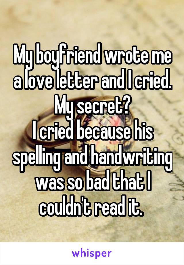 My boyfriend wrote me a love letter and I cried. My secret? I cried because his spelling and handwriting was so bad that I couldn't read it.