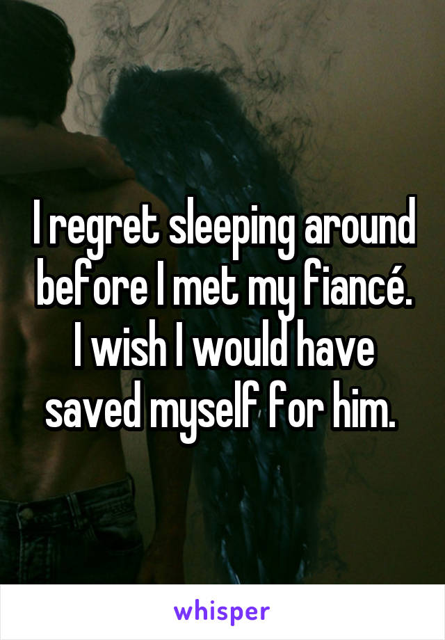 I regret sleeping around before I met my fiancé. I wish I would have saved myself for him.