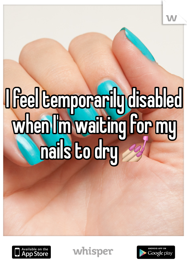 I feel temporarily disabled when I'm waiting for my nails to dry 💅
