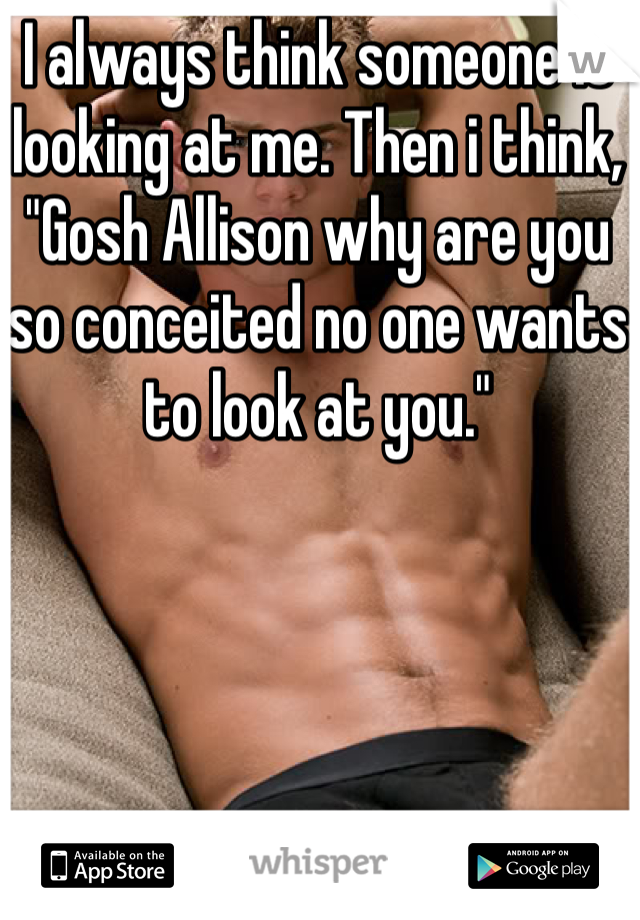 """I always think someone is looking at me. Then i think, """"Gosh Allison why are you so conceited no one wants to look at you."""""""