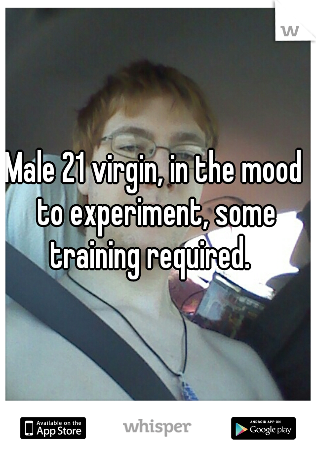 Male 21 virgin, in the mood to experiment, some training required.