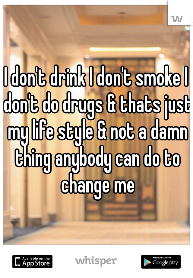 I don't drink I don't smoke I don't do drugs & thats just my life style & not a damn thing anybody can do to change me