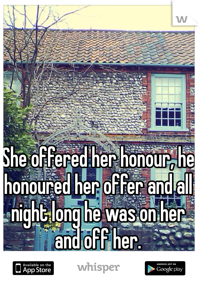 She offered her honour, he honoured her offer and all night long he was on her and off her.