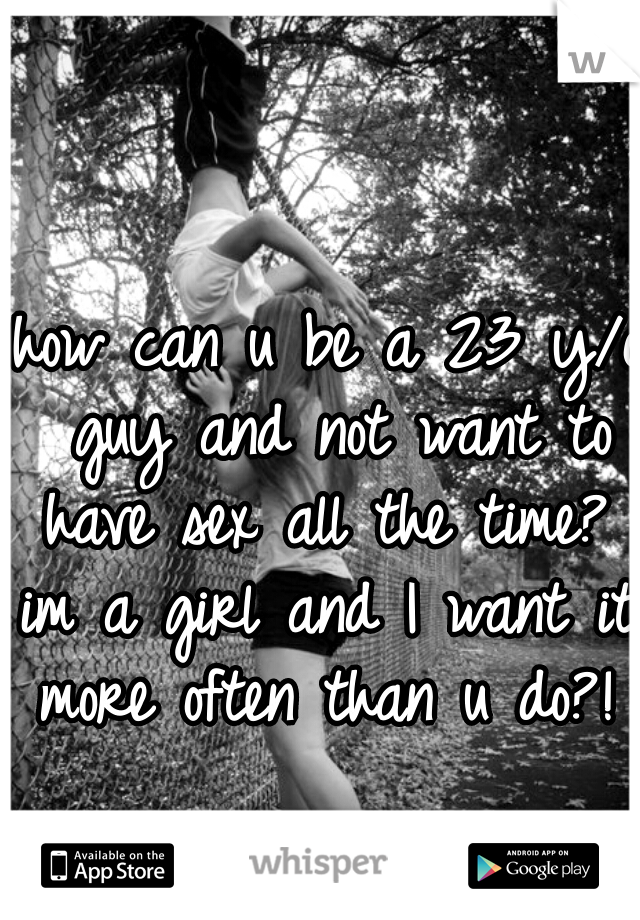 how can u be a 23 y/o guy and not want to have sex all the time?  im a girl and I want it more often than u do?!