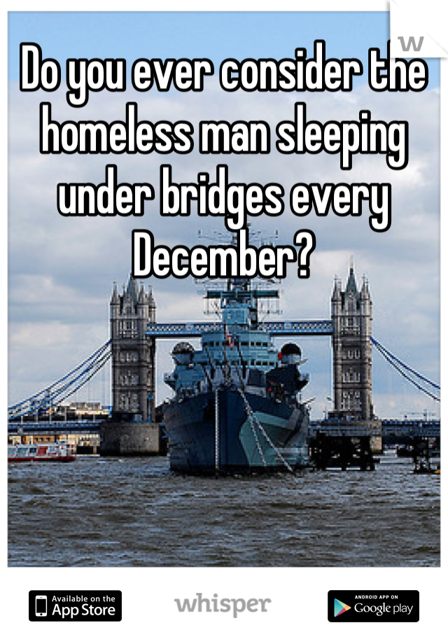 Do you ever consider the homeless man sleeping under bridges every December?