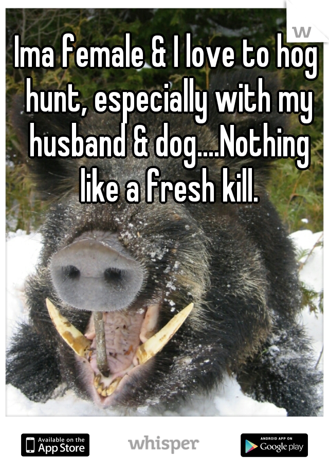 Ima female & I love to hog hunt, especially with my husband & dog....Nothing like a fresh kill.