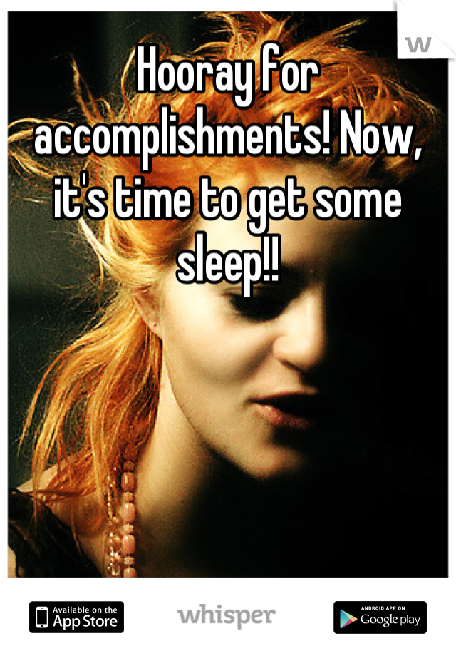 Hooray for accomplishments! Now, it's time to get some sleep!!
