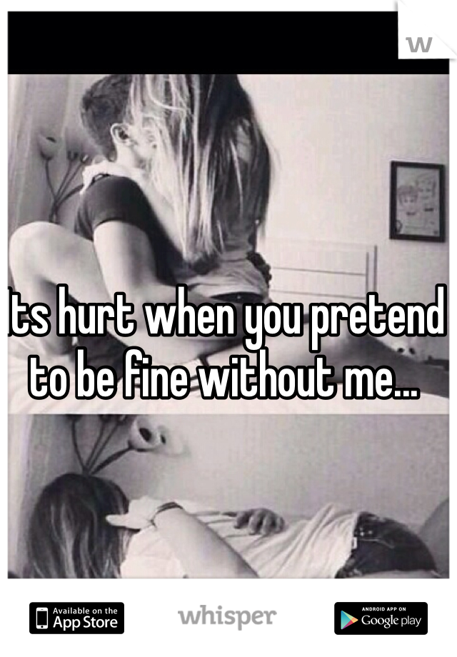 Its hurt when you pretend to be fine without me...