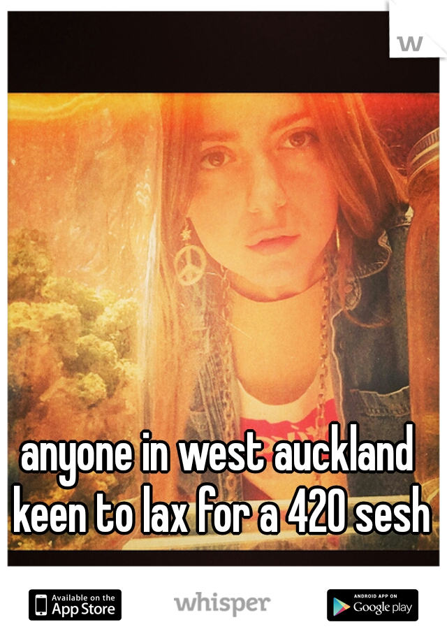 anyone in west auckland keen to lax for a 420 sesh
